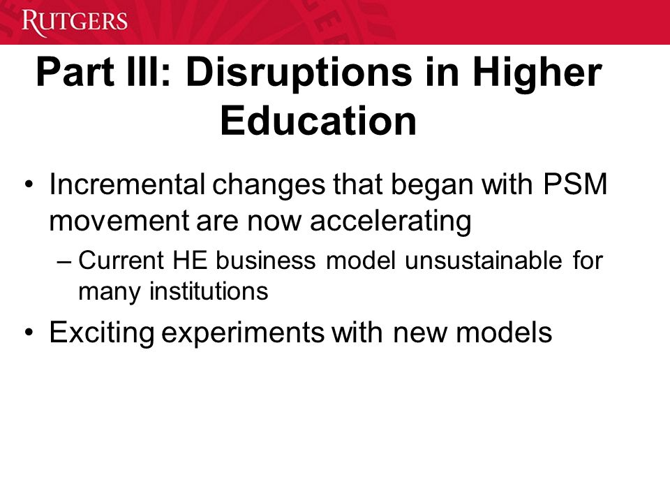 Part III: Disruptions in Higher Education Incremental changes that began with PSM movement are now accelerating –Current HE business model unsustainable for many institutions Exciting experiments with new models