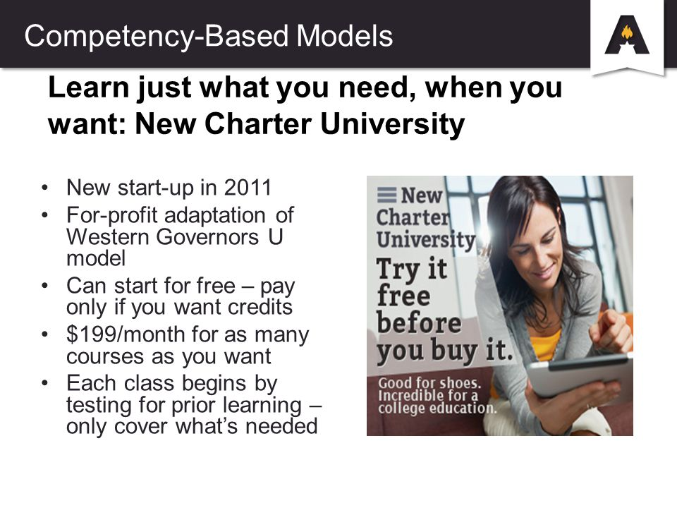 Learn just what you need, when you want: New Charter University New start-up in 2011 For-profit adaptation of Western Governors U model Can start for free – pay only if you want credits $199/month for as many courses as you want Each class begins by testing for prior learning – only cover what's needed Competency-Based Models