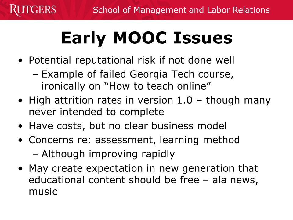 School of Management and Labor Relations Early MOOC Issues Potential reputational risk if not done well –Example of failed Georgia Tech course, ironically on How to teach online High attrition rates in version 1.0 – though many never intended to complete Have costs, but no clear business model Concerns re: assessment, learning method –Although improving rapidly May create expectation in new generation that educational content should be free – ala news, music