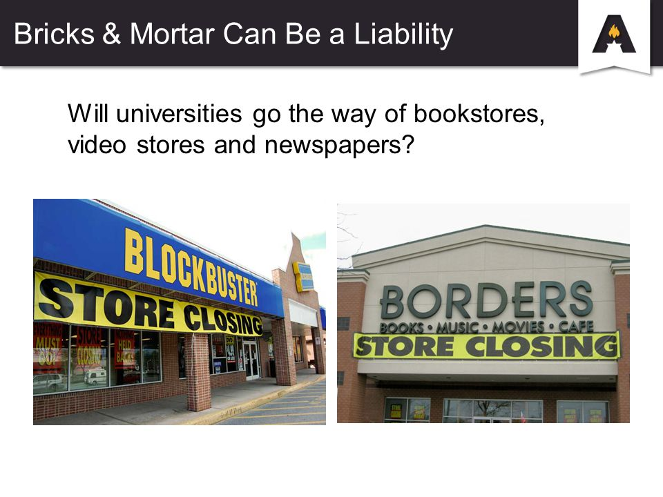 Bricks & Mortar Can Be a Liability Will universities go the way of bookstores, video stores and newspapers