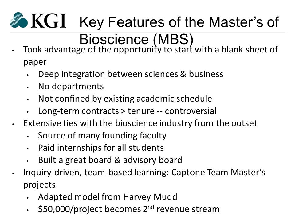 Confidential - Do Not Forward Key Features of the Master's of Bioscience (MBS) Took advantage of the opportunity to start with a blank sheet of paper Deep integration between sciences & business No departments Not confined by existing academic schedule Long-term contracts > tenure -- controversial Extensive ties with the bioscience industry from the outset Source of many founding faculty Paid internships for all students Built a great board & advisory board Inquiry-driven, team-based learning: Captone Team Master's projects Adapted model from Harvey Mudd $50,000/project becomes 2 nd revenue stream