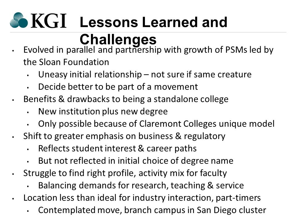 Confidential - Do Not Forward Lessons Learned and Challenges Evolved in parallel and partnership with growth of PSMs led by the Sloan Foundation Uneasy initial relationship – not sure if same creature Decide better to be part of a movement Benefits & drawbacks to being a standalone college New institution plus new degree Only possible because of Claremont Colleges unique model Shift to greater emphasis on business & regulatory Reflects student interest & career paths But not reflected in initial choice of degree name Struggle to find right profile, activity mix for faculty Balancing demands for research, teaching & service Location less than ideal for industry interaction, part-timers Contemplated move, branch campus in San Diego cluster