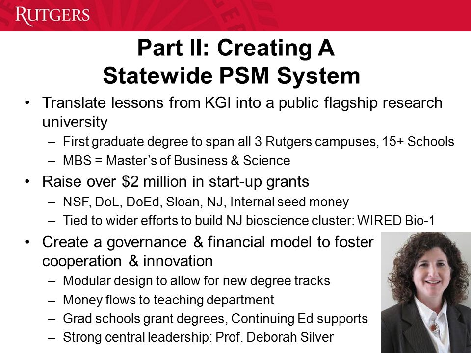 Part II: Creating A Statewide PSM System Translate lessons from KGI into a public flagship research university –First graduate degree to span all 3 Rutgers campuses, 15+ Schools –MBS = Master's of Business & Science Raise over $2 million in start-up grants –NSF, DoL, DoEd, Sloan, NJ, Internal seed money –Tied to wider efforts to build NJ bioscience cluster: WIRED Bio-1 Create a governance & financial model to foster cooperation & innovation –Modular design to allow for new degree tracks –Money flows to teaching department –Grad schools grant degrees, Continuing Ed supports –Strong central leadership: Prof.
