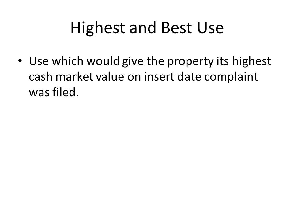 Highest and Best Use Use which would give the property its highest cash market value on insert date complaint was filed.