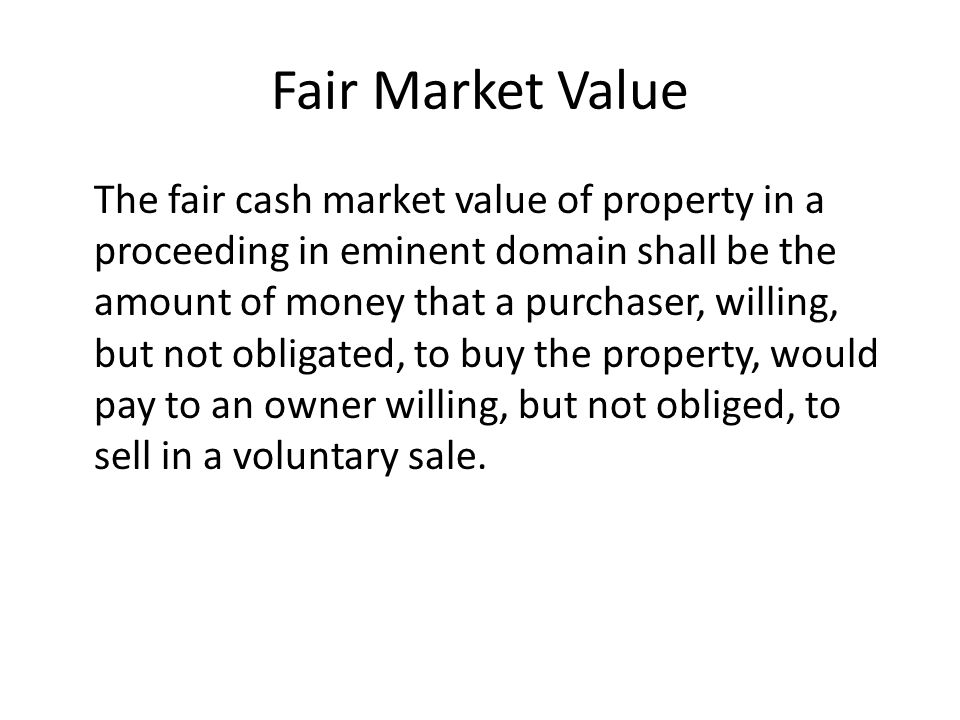 Fair Market Value The fair cash market value of property in a proceeding in eminent domain shall be the amount of money that a purchaser, willing, but not obligated, to buy the property, would pay to an owner willing, but not obliged, to sell in a voluntary sale.