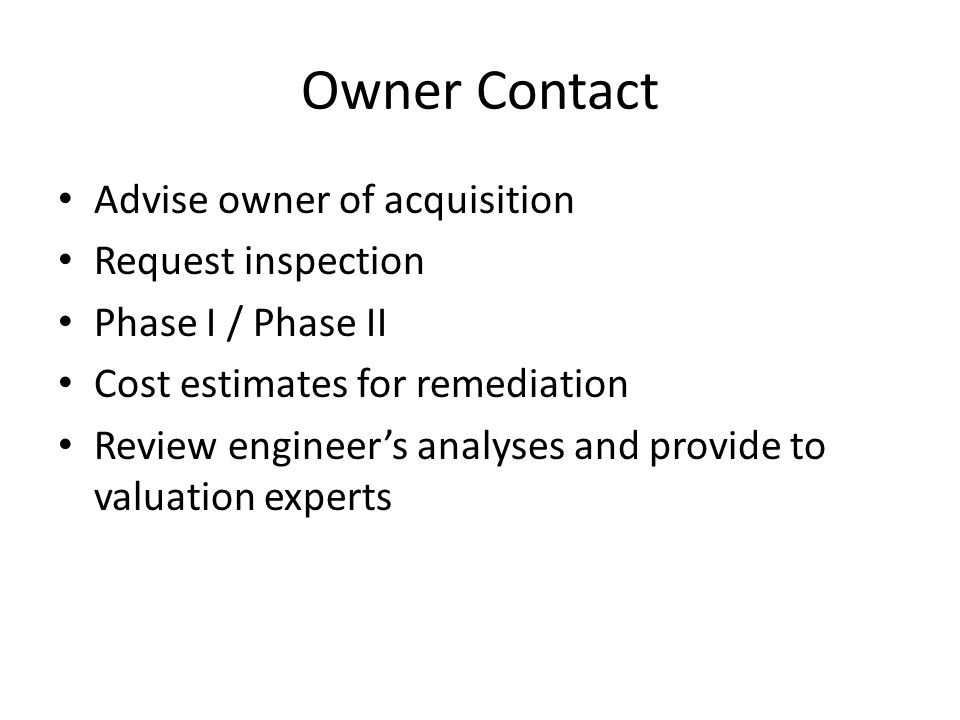 Owner Contact Advise owner of acquisition Request inspection Phase I / Phase II Cost estimates for remediation Review engineer's analyses and provide to valuation experts
