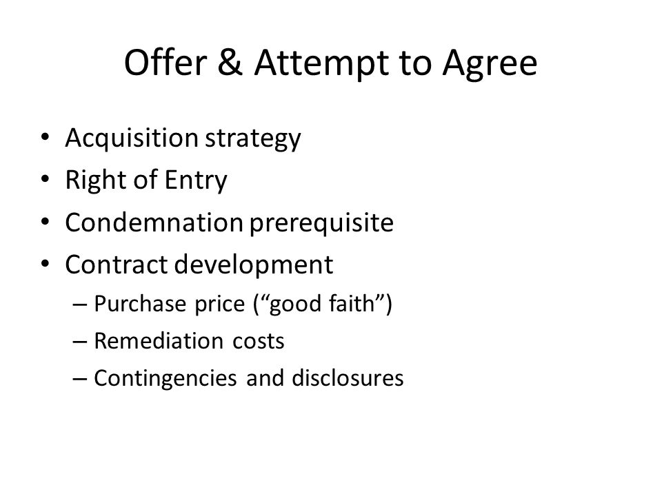 Offer & Attempt to Agree Acquisition strategy Right of Entry Condemnation prerequisite Contract development – Purchase price ( good faith ) – Remediation costs – Contingencies and disclosures