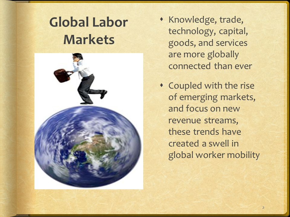 Global Labor Markets  Knowledge, trade, technology, capital, goods, and services are more globally connected than ever  Coupled with the rise of emerging markets, and focus on new revenue streams, these trends have created a swell in global worker mobility 2