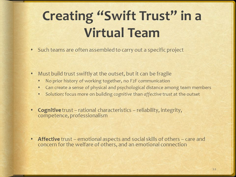 Creating Swift Trust in a Virtual Team  Such teams are often assembled to carry out a specific project  Must build trust swiftly at the outset, but it can be fragile  No prior history of working together, no F2F communication  Can create a sense of physical and psychological distance among team members  Solution: focus more on building cognitive than affective trust at the outset  Cognitive trust – rational characteristics – reliability, integrity, competence, professionalism  Affective trust – emotional aspects and social skills of others – care and concern for the welfare of others, and an emotional connection 22
