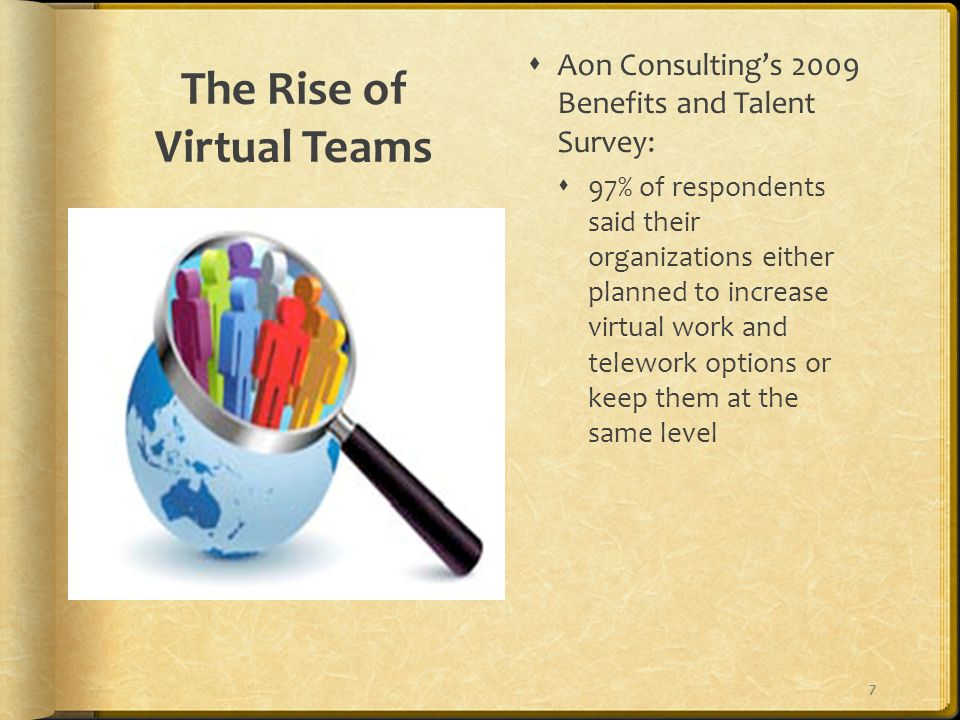 The Rise of Virtual Teams  Aon Consulting's 2009 Benefits and Talent Survey:  97% of respondents said their organizations either planned to increase virtual work and telework options or keep them at the same level 7