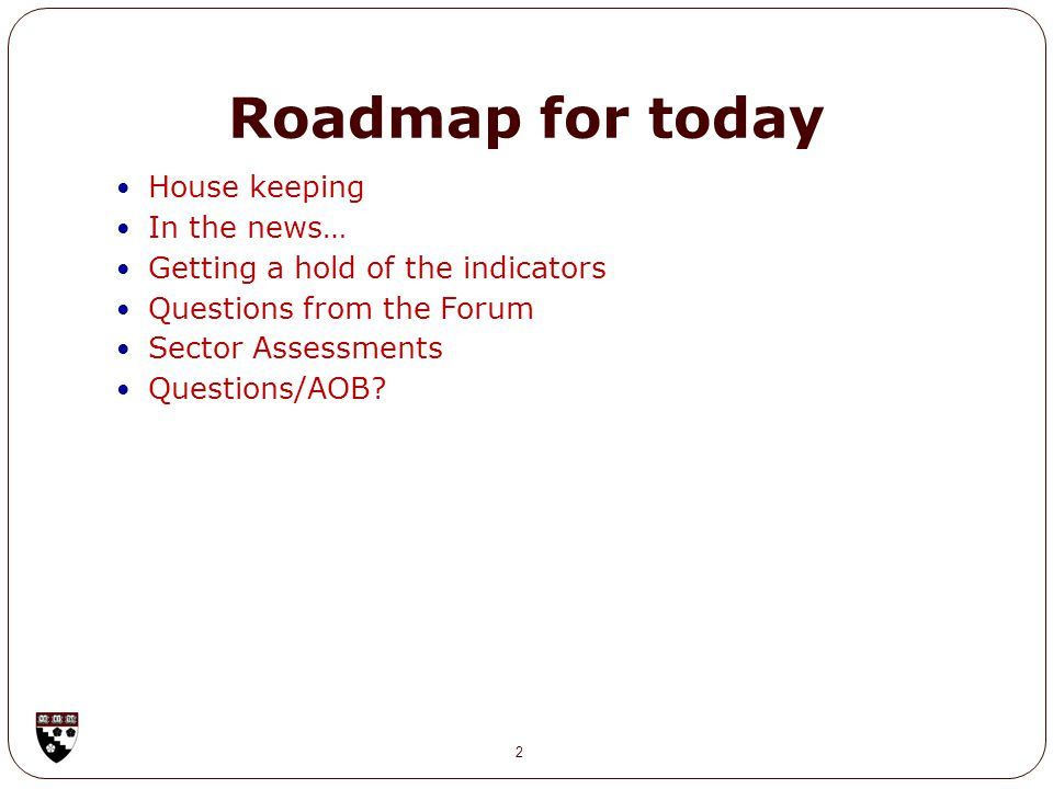 Roadmap for today House keeping In the news… Getting a hold of the indicators Questions from the Forum Sector Assessments Questions/AOB.