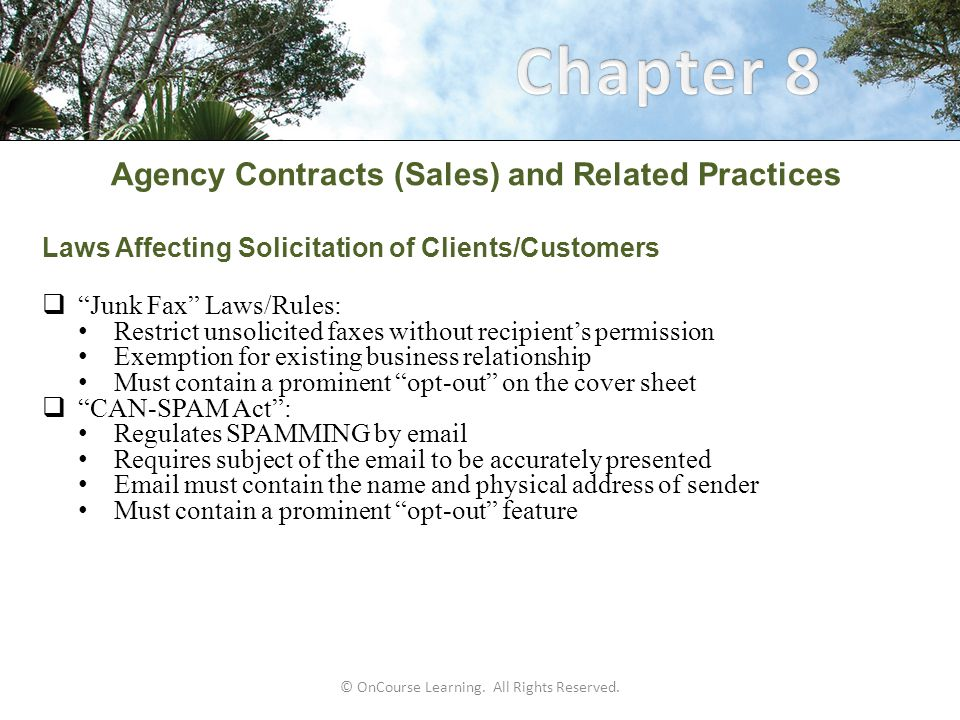 Agency Contracts (Sales) and Related Practices Laws Affecting Solicitation of Clients/Customers  Junk Fax Laws/Rules: Restrict unsolicited faxes without recipient's permission Exemption for existing business relationship Must contain a prominent opt-out on the cover sheet  CAN-SPAM Act : Regulates SPAMMING by email Requires subject of the email to be accurately presented Email must contain the name and physical address of sender Must contain a prominent opt-out feature