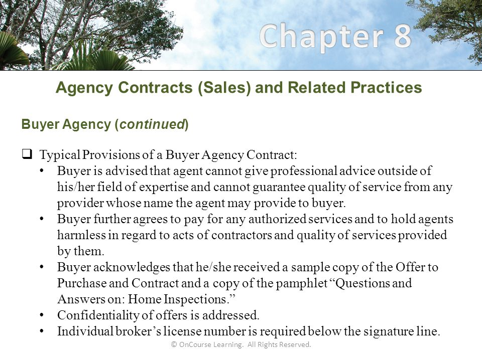 Agency Contracts (Sales) and Related Practices Buyer Agency (continued)  Typical Provisions of a Buyer Agency Contract: Buyer is advised that agent cannot give professional advice outside of his/her field of expertise and cannot guarantee quality of service from any provider whose name the agent may provide to buyer.