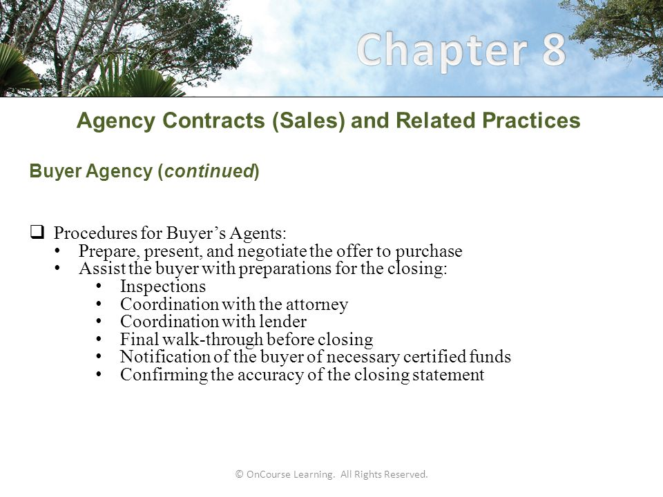 Agency Contracts (Sales) and Related Practices Buyer Agency (continued)  Procedures for Buyer's Agents: Prepare, present, and negotiate the offer to purchase Assist the buyer with preparations for the closing: Inspections Coordination with the attorney Coordination with lender Final walk-through before closing Notification of the buyer of necessary certified funds Confirming the accuracy of the closing statement