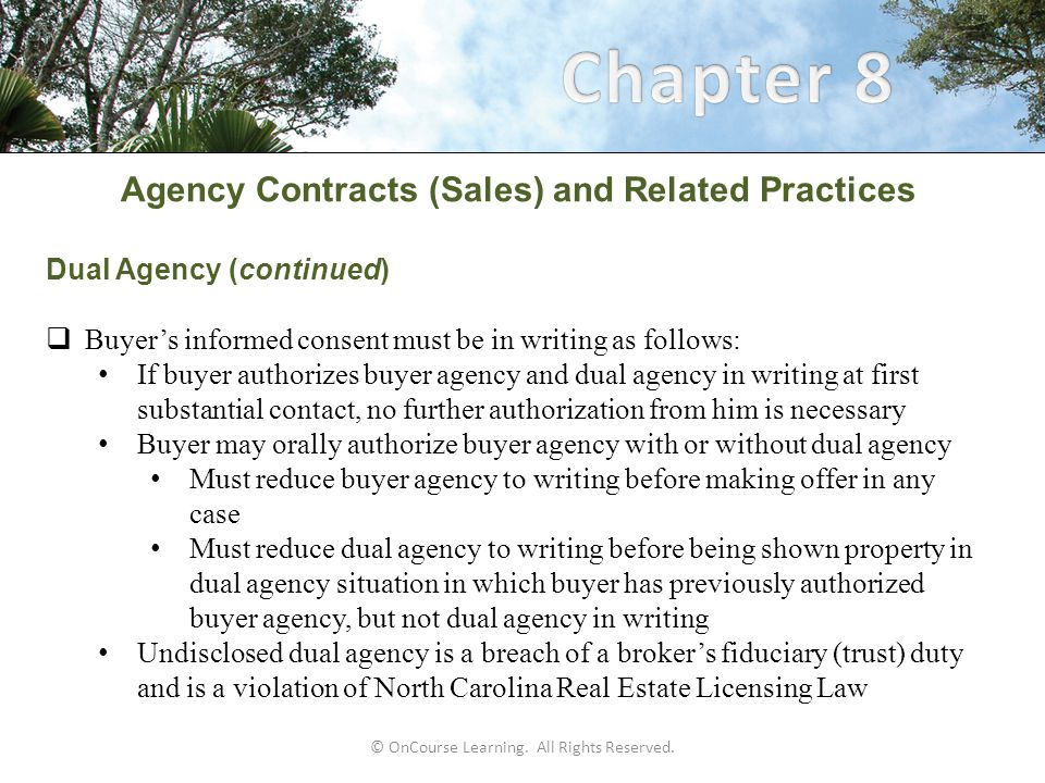 Agency Contracts (Sales) and Related Practices Dual Agency (continued)  Buyer's informed consent must be in writing as follows: If buyer authorizes buyer agency and dual agency in writing at first substantial contact, no further authorization from him is necessary Buyer may orally authorize buyer agency with or without dual agency Must reduce buyer agency to writing before making offer in any case Must reduce dual agency to writing before being shown property in dual agency situation in which buyer has previously authorized buyer agency, but not dual agency in writing Undisclosed dual agency is a breach of a broker's fiduciary (trust) duty and is a violation of North Carolina Real Estate Licensing Law © OnCourse Learning.