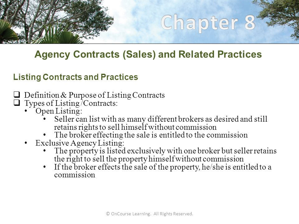 Agency Contracts (Sales) and Related Practices Listing Procedures (continued)  Final Listing Procedures: Ensure seller understands the contract provisions Gives seller's copies of every they signed Process listing according to: North Carolina real estate law, rules, and regulations Company procedures Implement marketing plan Maintain communication throughout the listing period: Set appointments Offer feedback Discuss prices changes when necessary Maintain a communication log Changes to listing contract should be in writing © OnCourse Learning.