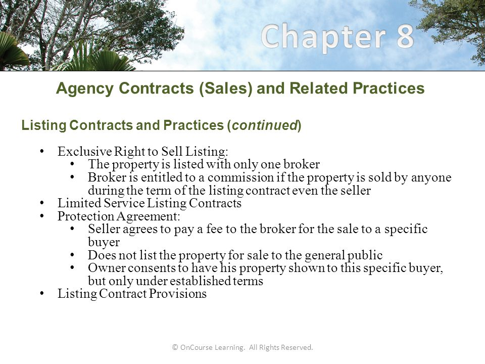 Agency Contracts (Sales) and Related Practices Buyer Agency  Buyer agency contract: Agreement between a prospective buyer and a broker Broker acts as the buyer's agent in the purchase of real estate  Agency Disclosure & Nonexclusive Buyer Agency Agreement: Less comprehensive than the Exclusive Right to Represent Buyer Establishes a buyer agency relationship Does not require the buyer to pay or assume the payment of a brokerage fee Broker is entitled to a commission when the broker is the procuring cause of the purchase © OnCourse Learning.