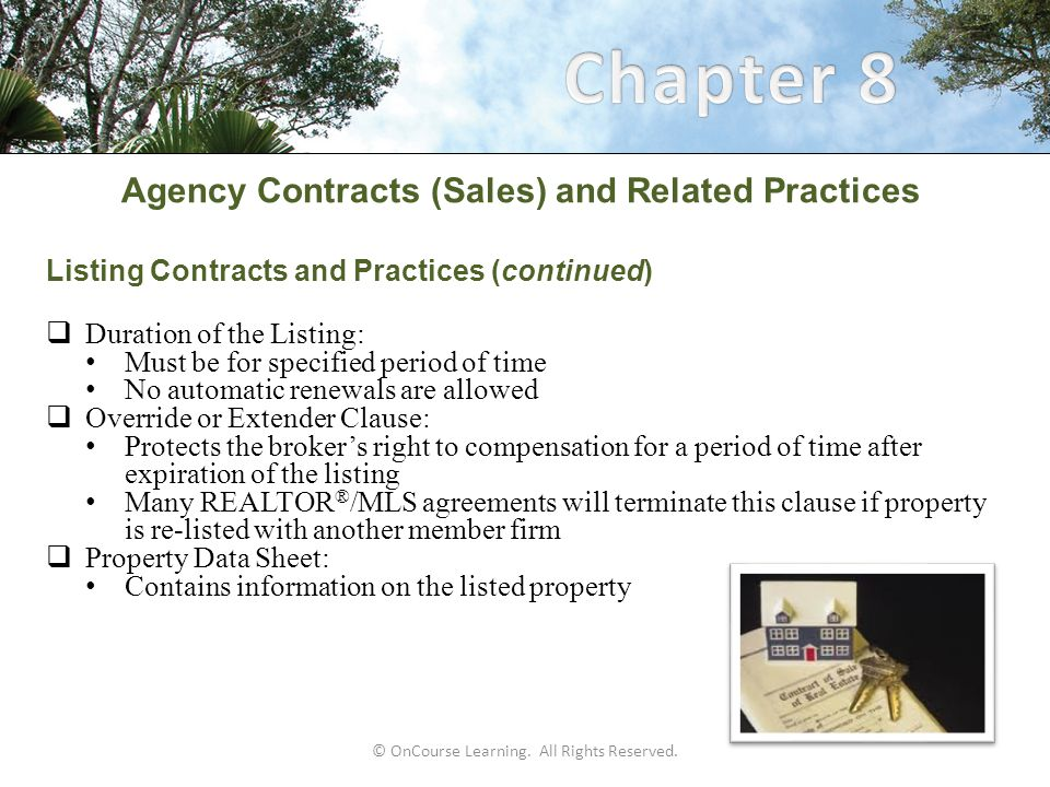 Agency Contracts (Sales) and Related Practices Dual Agency (continued)  Designated agency: The Broker-in-charge of a firm: Cannot act as a designated agent when a provisional broker represents the other principal To do so would create a conflict of interest for the Broker-in-charge The Broker-in-charge can act as a designated agent when the broker representing the other principal is a broker without provisional status No agent with prior confidential information about the other party can be appointed a designated agent © OnCourse Learning.