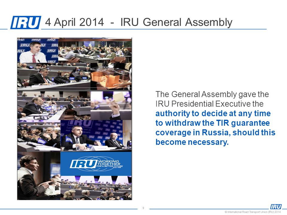 9 The General Assembly gave the IRU Presidential Executive the authority to decide at any time to withdraw the TIR guarantee coverage in Russia, should this become necessary.