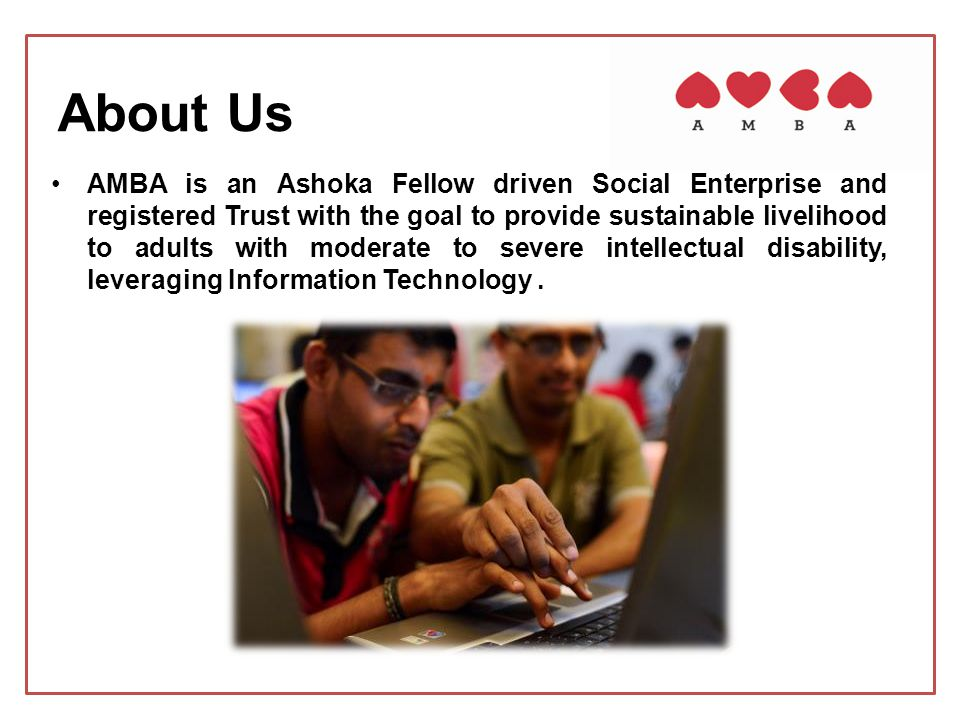 AMBA is an Ashoka Fellow driven Social Enterprise and registered Trust with the goal to provide sustainable livelihood to adults with moderate to seve