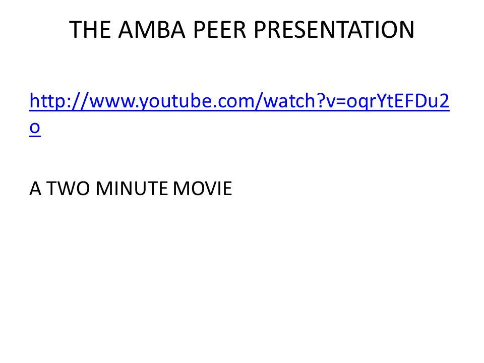 THE AMBA PEER PRESENTATION http://www.youtube.com/watch v=oqrYtEFDu2 o A TWO MINUTE MOVIE