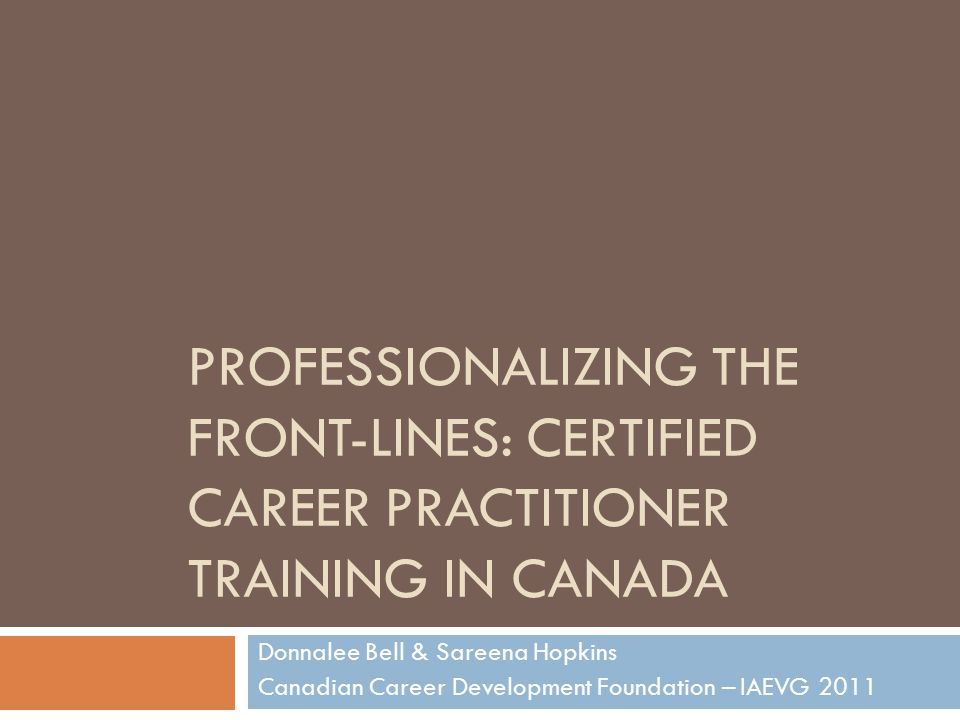 PROFESSIONALIZING THE FRONT-LINES: CERTIFIED CAREER PRACTITIONER TRAINING IN CANADA Donnalee Bell & Sareena Hopkins Canadian Career Development Foundation – IAEVG 2011