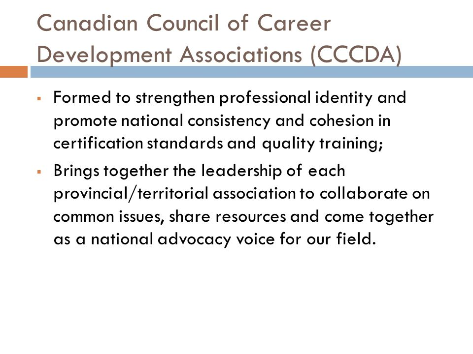 Canadian Council of Career Development Associations (CCCDA)  Formed to strengthen professional identity and promote national consistency and cohesion in certification standards and quality training;  Brings together the leadership of each provincial/territorial association to collaborate on common issues, share resources and come together as a national advocacy voice for our field.