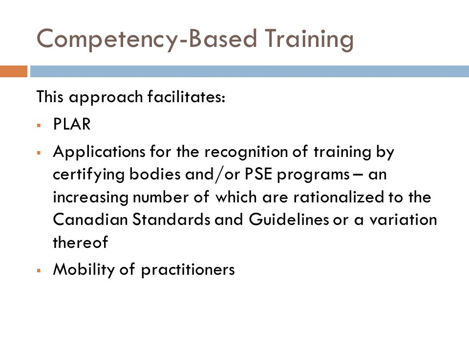 Competency-Based Training This approach facilitates:  PLAR  Applications for the recognition of training by certifying bodies and/or PSE programs – an increasing number of which are rationalized to the Canadian Standards and Guidelines or a variation thereof  Mobility of practitioners