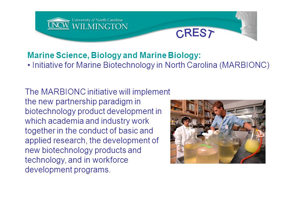 Marine Science, Biology and Marine Biology: Initiative for Marine Biotechnology in North Carolina (MARBIONC) The MARBIONC initiative will implement the new partnership paradigm in biotechnology product development in which academia and industry work together in the conduct of basic and applied research, the development of new biotechnology products and technology, and in workforce development programs.