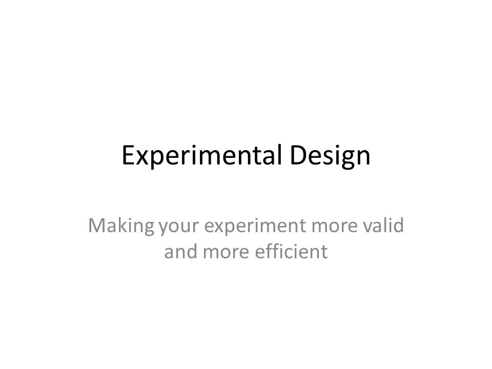 Experimental Design Making your experiment more valid and more efficient
