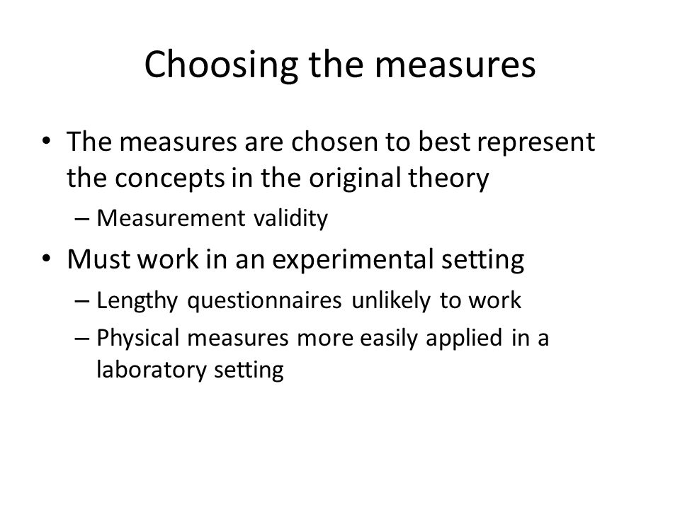 Choosing the measures The measures are chosen to best represent the concepts in the original theory – Measurement validity Must work in an experimenta