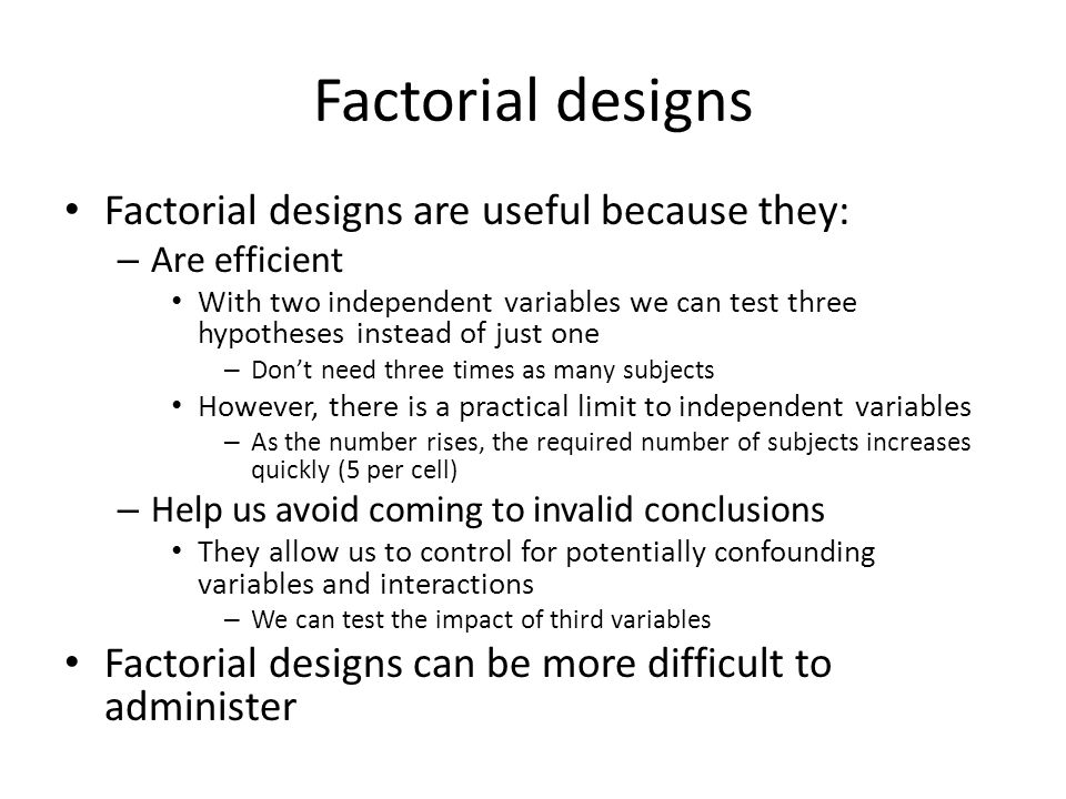 Factorial designs Factorial designs are useful because they: – Are efficient With two independent variables we can test three hypotheses instead of just one – Don't need three times as many subjects However, there is a practical limit to independent variables – As the number rises, the required number of subjects increases quickly (5 per cell) – Help us avoid coming to invalid conclusions They allow us to control for potentially confounding variables and interactions – We can test the impact of third variables Factorial designs can be more difficult to administer