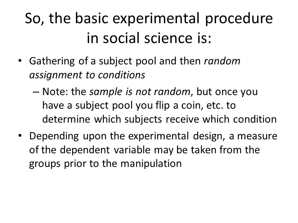 So, the basic experimental procedure in social science is: Gathering of a subject pool and then random assignment to conditions – Note: the sample is not random, but once you have a subject pool you flip a coin, etc.