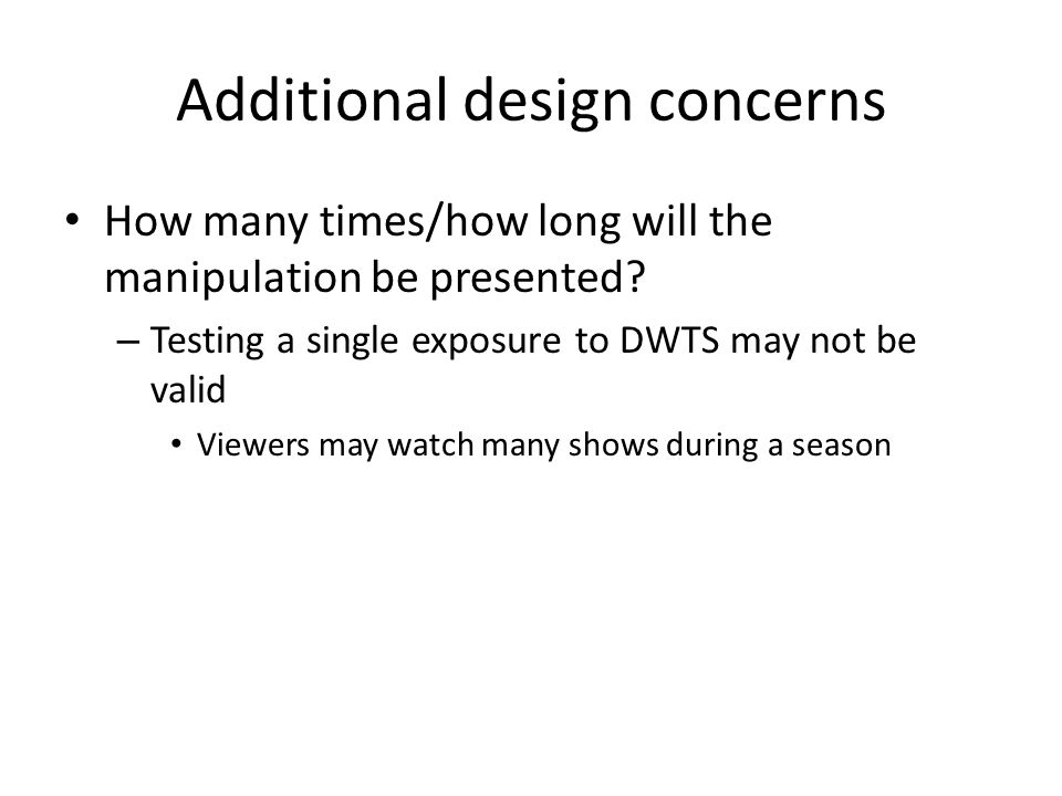 Additional design concerns How many times/how long will the manipulation be presented? – Testing a single exposure to DWTS may not be valid Viewers ma