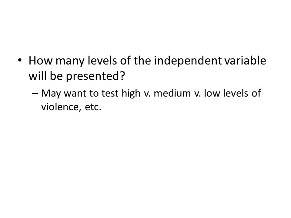How many levels of the independent variable will be presented? – May want to test high v. medium v. low levels of violence, etc.