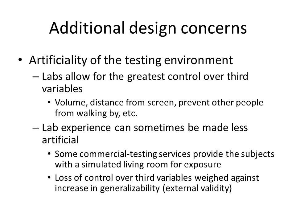 Additional design concerns Artificiality of the testing environment – Labs allow for the greatest control over third variables Volume, distance from screen, prevent other people from walking by, etc.