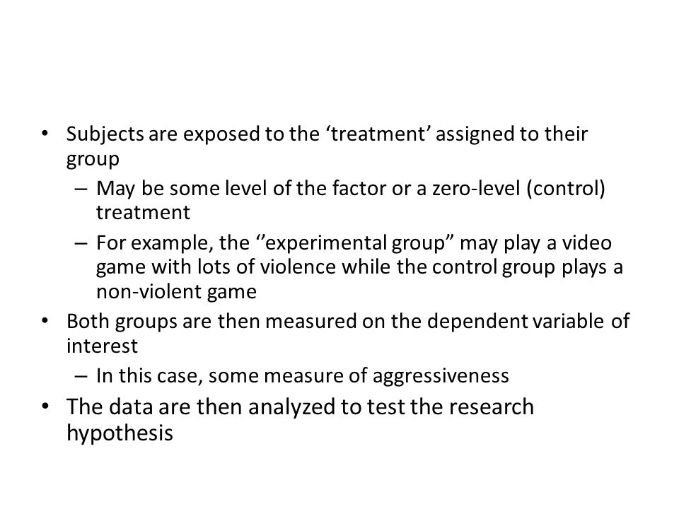Subjects are exposed to the 'treatment' assigned to their group – May be some level of the factor or a zero-level (control) treatment – For example, the ''experimental group may play a video game with lots of violence while the control group plays a non-violent game Both groups are then measured on the dependent variable of interest – In this case, some measure of aggressiveness The data are then analyzed to test the research hypothesis