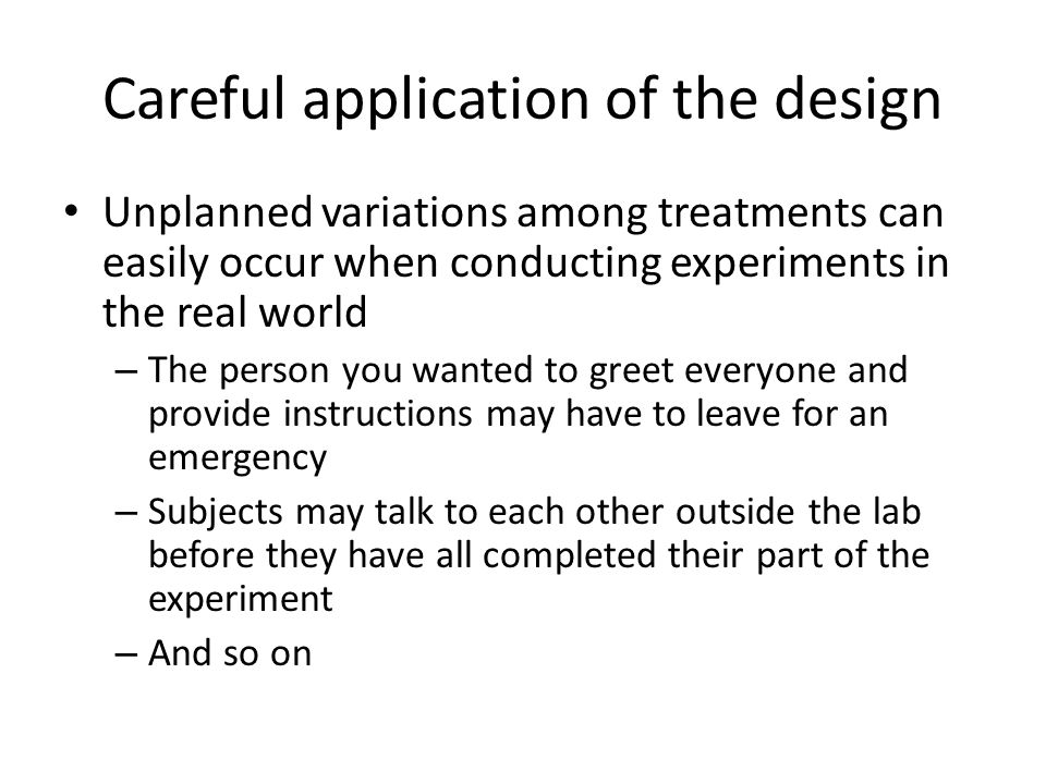 Careful application of the design Unplanned variations among treatments can easily occur when conducting experiments in the real world – The person you wanted to greet everyone and provide instructions may have to leave for an emergency – Subjects may talk to each other outside the lab before they have all completed their part of the experiment – And so on