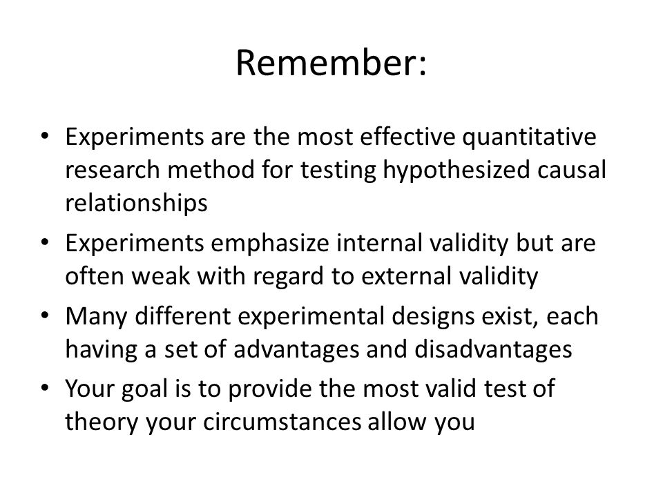 Remember: Experiments are the most effective quantitative research method for testing hypothesized causal relationships Experiments emphasize internal