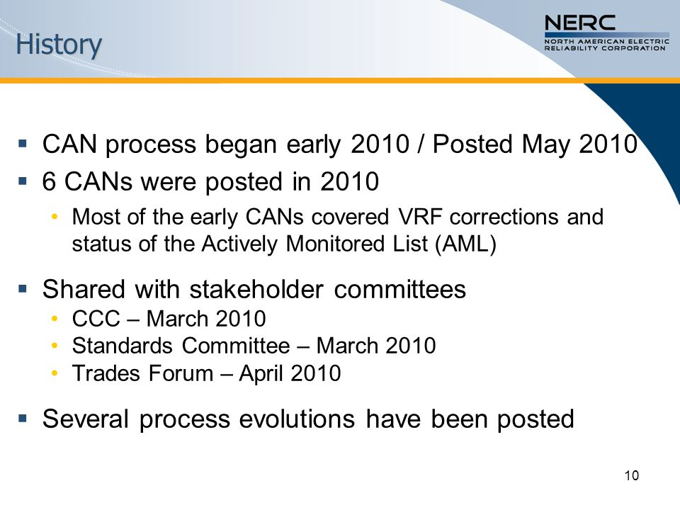 History  CAN process began early 2010 / Posted May 2010  6 CANs were posted in 2010 Most of the early CANs covered VRF corrections and status of the Actively Monitored List (AML)  Shared with stakeholder committees CCC – March 2010 Standards Committee – March 2010 Trades Forum – April 2010  Several process evolutions have been posted 10