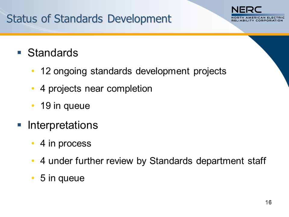 Status of Standards Development  Standards 12 ongoing standards development projects 4 projects near completion 19 in queue  Interpretations 4 in process 4 under further review by Standards department staff 5 in queue 16