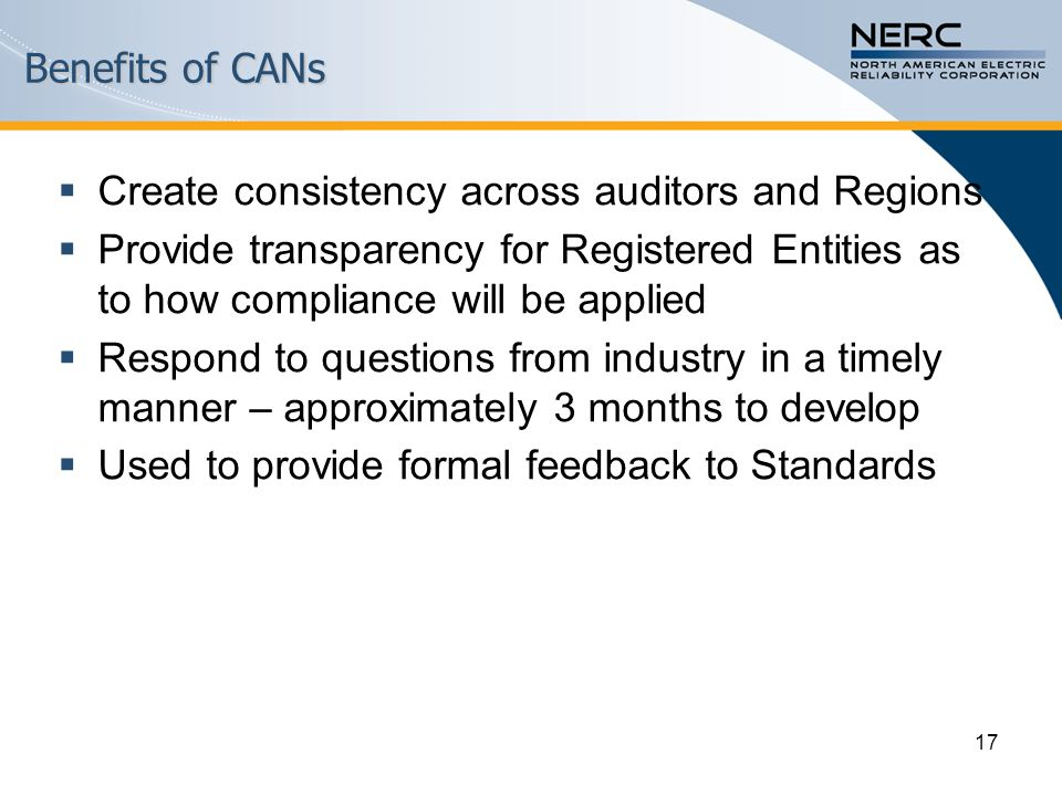 Benefits of CANs  Create consistency across auditors and Regions  Provide transparency for Registered Entities as to how compliance will be applied  Respond to questions from industry in a timely manner – approximately 3 months to develop  Used to provide formal feedback to Standards 17