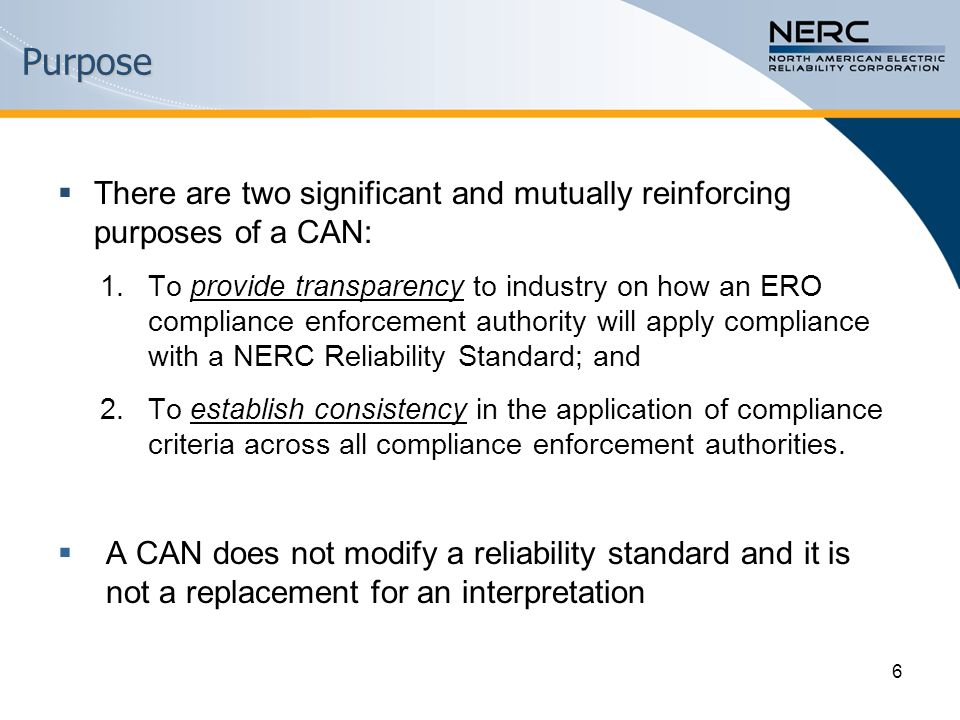 There are two significant and mutually reinforcing purposes of a CAN: 1.To provide transparency to industry on how an ERO compliance enforcement authority will apply compliance with a NERC Reliability Standard; and 2.To establish consistency in the application of compliance criteria across all compliance enforcement authorities.