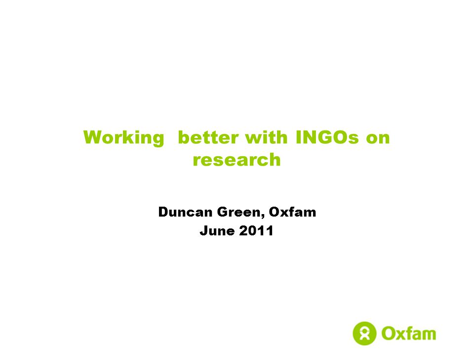 Working better with INGOs on research Duncan Green, Oxfam June 2011