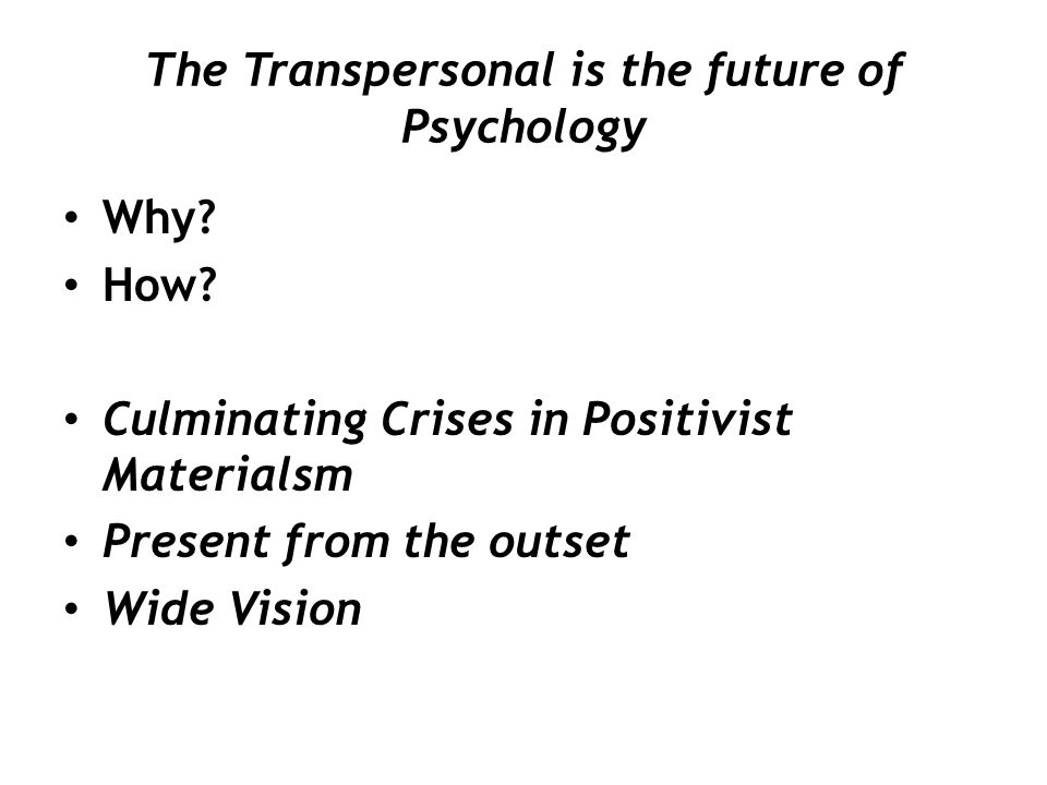 The Transpersonal is the future of Psychology Why? How? Culminating Crises in Positivist Materialsm Present from the outset Wide Vision