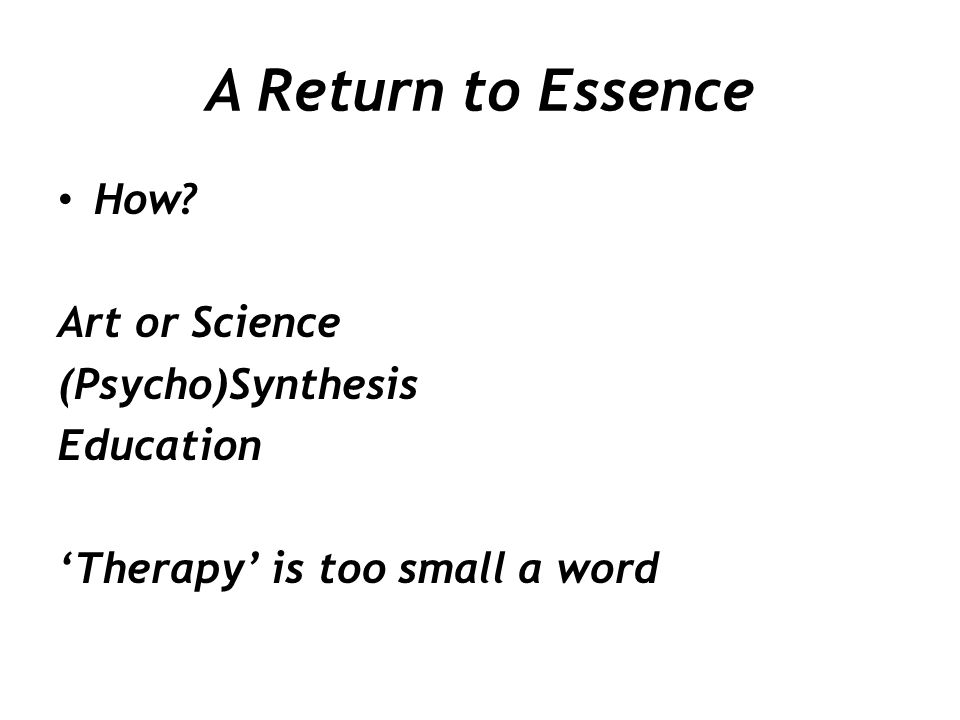 A Return to Essence How? Art or Science (Psycho)Synthesis Education 'Therapy' is too small a word