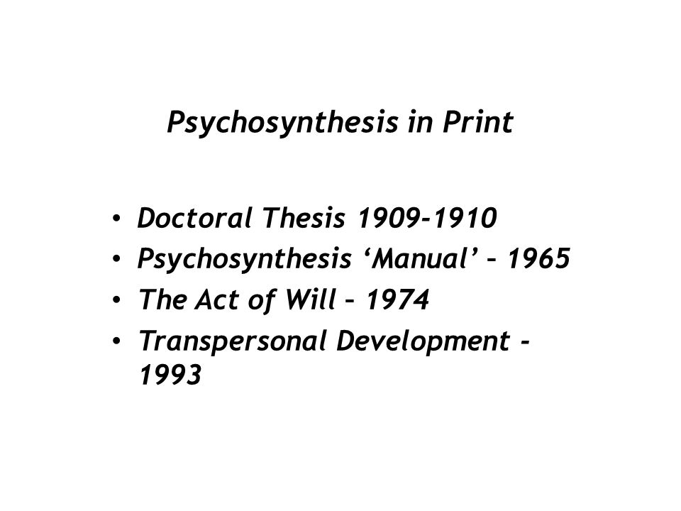 Psychosynthesis in Print Doctoral Thesis 1909-1910 Psychosynthesis 'Manual' – 1965 The Act of Will – 1974 Transpersonal Development - 1993