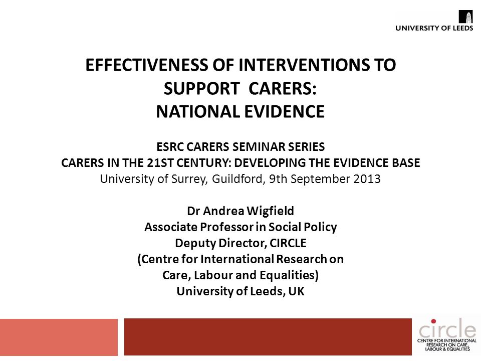 EFFECTIVENESS OF INTERVENTIONS TO SUPPORT CARERS: NATIONAL EVIDENCE ESRC CARERS SEMINAR SERIES CARERS IN THE 21ST CENTURY: DEVELOPING THE EVIDENCE BASE University of Surrey, Guildford, 9th September 2013 Dr Andrea Wigfield Associate Professor in Social Policy Deputy Director, CIRCLE (Centre for International Research on Care, Labour and Equalities) University of Leeds, UK