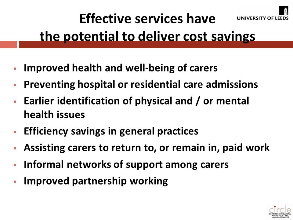 Effective services have the potential to deliver cost savings  Improved health and well-being of carers  Preventing hospital or residential care admissions  Earlier identification of physical and / or mental health issues  Efficiency savings in general practices  Assisting carers to return to, or remain in, paid work  Informal networks of support among carers  Improved partnership working