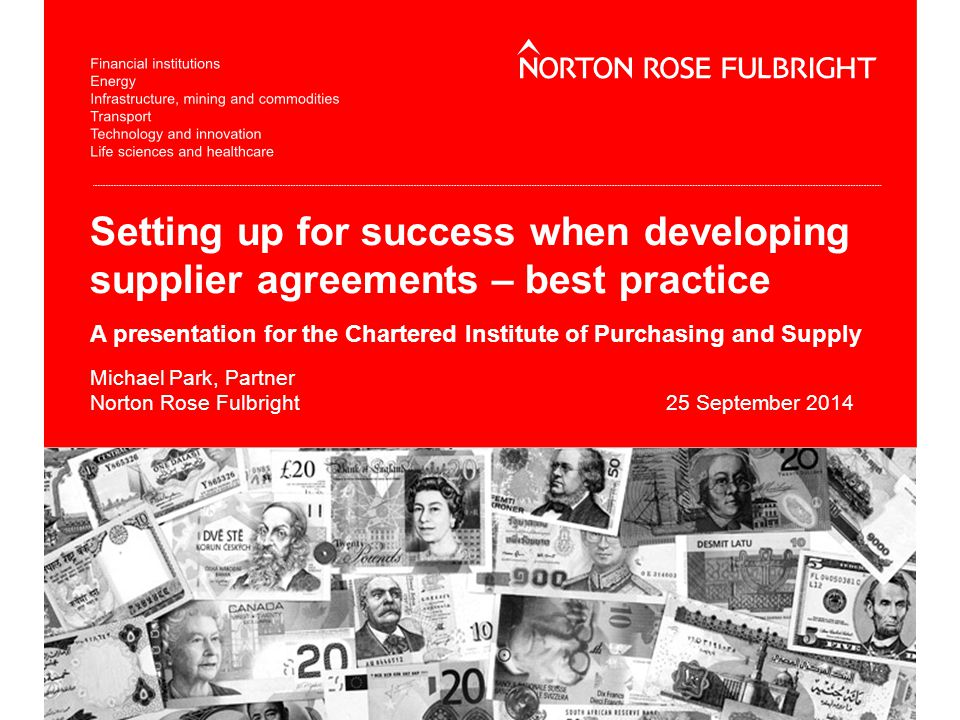 Setting up for success when developing supplier agreements – best practice A presentation for the Chartered Institute of Purchasing and Supply Michael Park, Partner Norton Rose Fulbright25 September 2014
